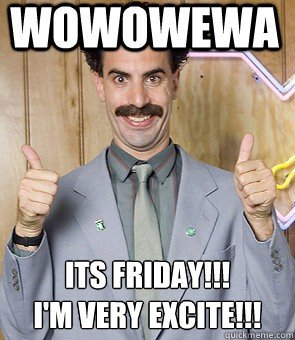 Friday - I am Very Excited