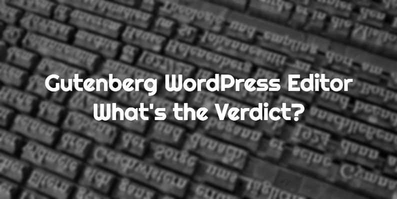Gutenberg WordPress Editor - What is the Verdict?